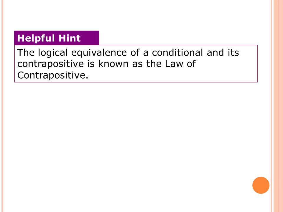 The logical equivalence of a conditional and its contrapositive is known as the Law of Contrapositive. Helpful Hint