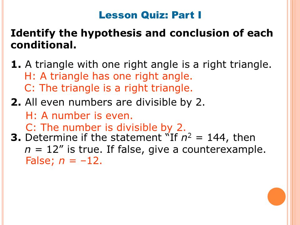 Lesson Quiz: Part I Identify the hypothesis and conclusion of each conditional. 1. A triangle with one right angle is a right triangle. 2. All even nu