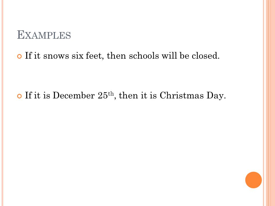 E XAMPLES If it snows six feet, then schools will be closed. If it is December 25 th, then it is Christmas Day.