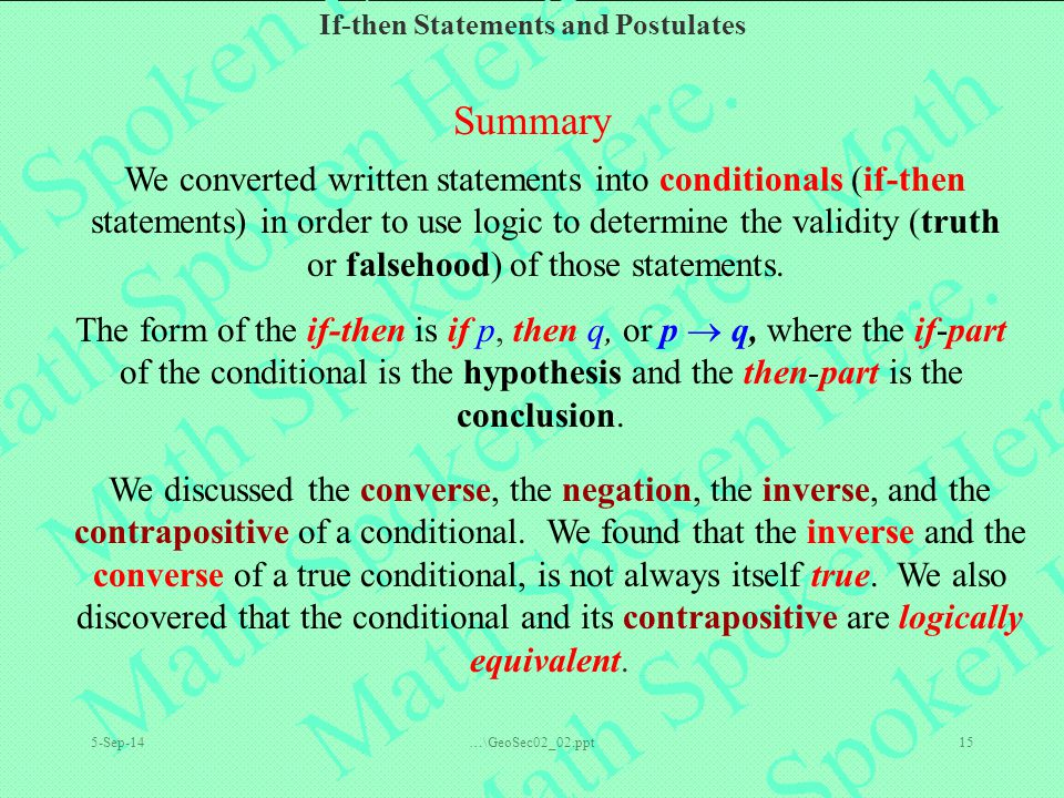 If-then Statements and Postulates 5-Sep-14…\GeoSec02_02.ppt15 Summary We converted written statements into conditionals (if-then statements) in order to use logic to determine the validity (truth or falsehood) of those statements.