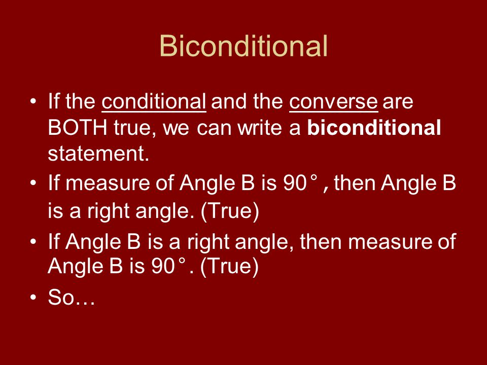 Biconditional If the conditional and the converse are BOTH true, we can write a biconditional statement. If measure of Angle B is 90 °, then Angle B i