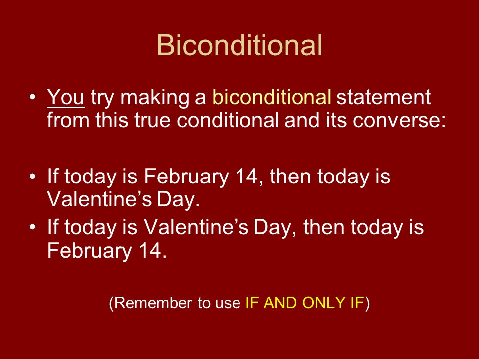 Biconditional You try making a biconditional statement from this true conditional and its converse: If today is February 14, then today is Valentine's