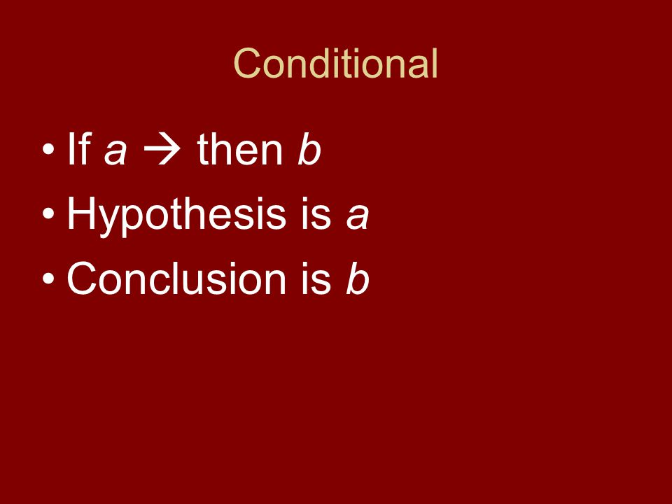 Conditional If a  then b Hypothesis is a Conclusion is b