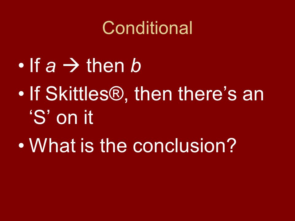 Conditional If a  then b If Skittles®, then there's an 'S' on it What is the conclusion.