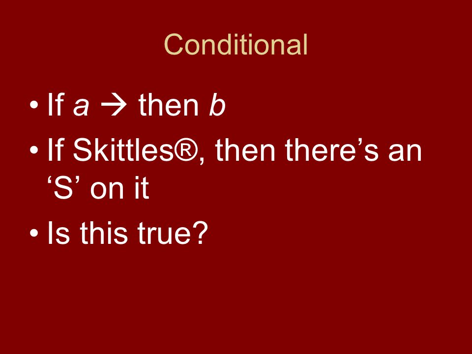 Conditional If a  then b If Skittles®, then there's an 'S' on it True!