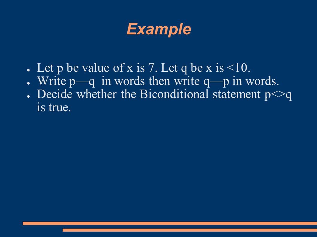Example ● Let p be value of x is 7. Let q be x is <10. ● Write p—q in words then write q—p in words. ● Decide whether the Biconditional statement p<>q