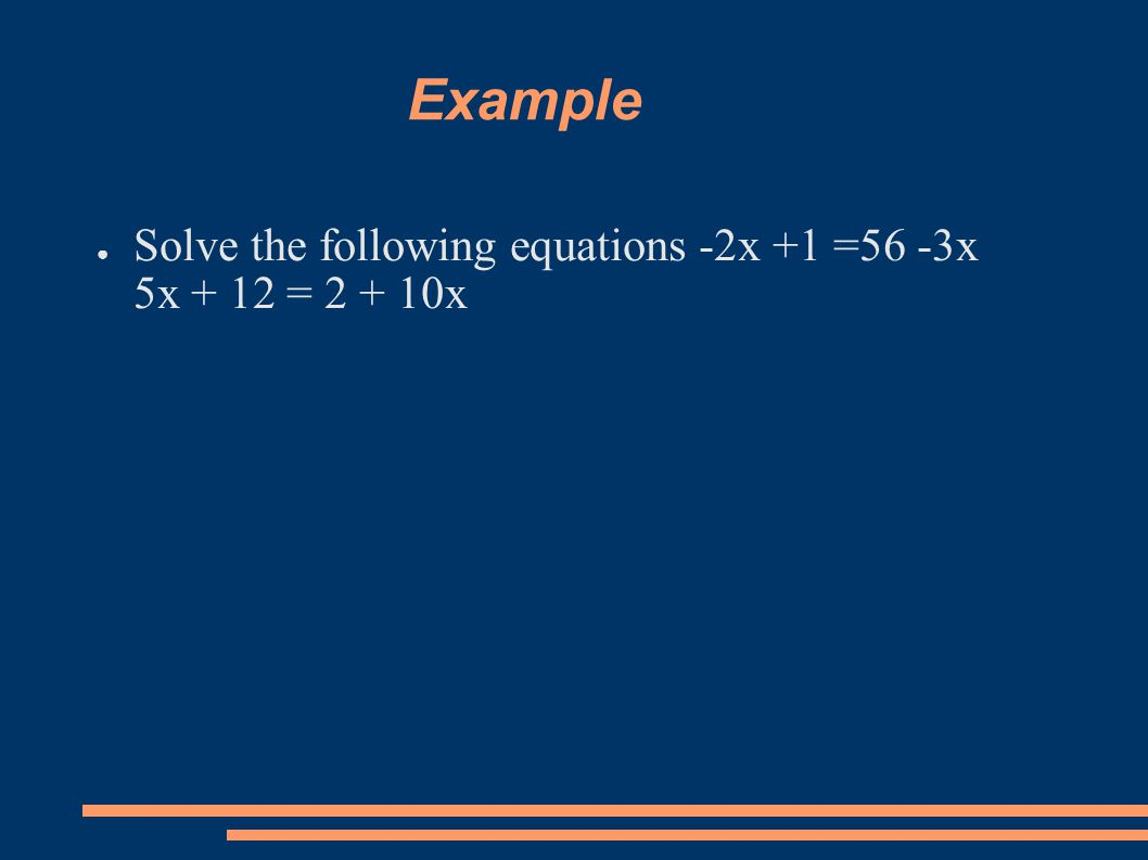 Example ● Solve the following equations -2x +1 =56 -3x 5x + 12 = 2 + 10x