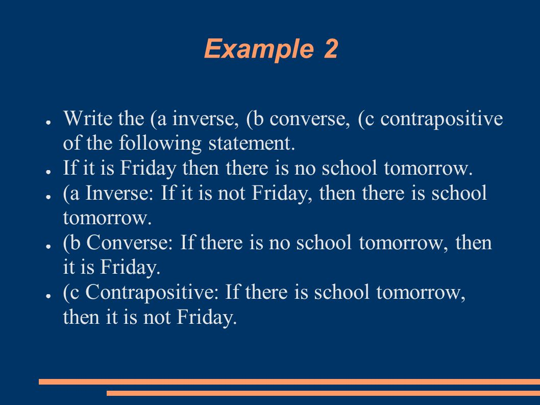 Example 2 ● Write the (a inverse, (b converse, (c contrapositive of the following statement. ● If it is Friday then there is no school tomorrow. ● (a