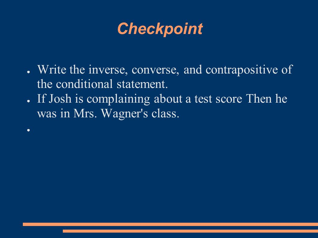 Checkpoint ● Write the inverse, converse, and contrapositive of the conditional statement. ● If Josh is complaining about a test score Then he was in