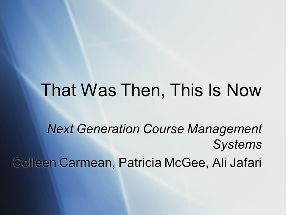 That Was Then, This Is Now Next Generation Course Management Systems Colleen Carmean, Patricia McGee, Ali Jafari Next Generation Course Management Systems Colleen Carmean, Patricia McGee, Ali Jafari