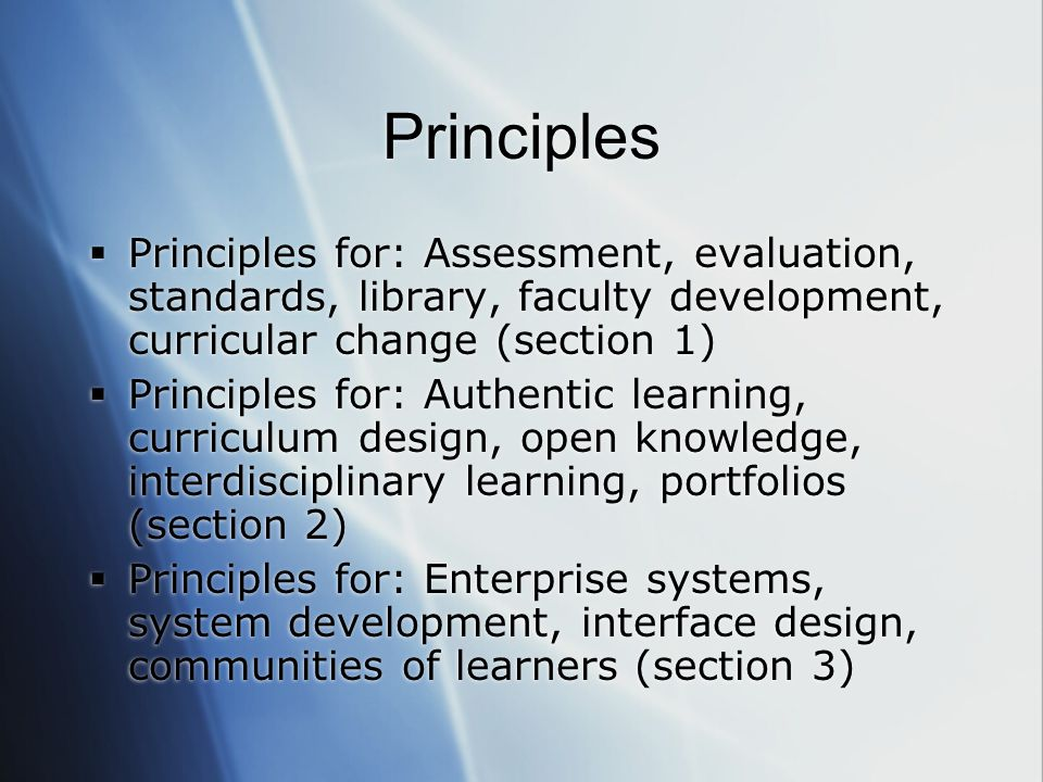 Principles  Principles for: Assessment, evaluation, standards, library, faculty development, curricular change (section 1)  Principles for: Authentic learning, curriculum design, open knowledge, interdisciplinary learning, portfolios (section 2)  Principles for: Enterprise systems, system development, interface design, communities of learners (section 3)  Principles for: Assessment, evaluation, standards, library, faculty development, curricular change (section 1)  Principles for: Authentic learning, curriculum design, open knowledge, interdisciplinary learning, portfolios (section 2)  Principles for: Enterprise systems, system development, interface design, communities of learners (section 3)