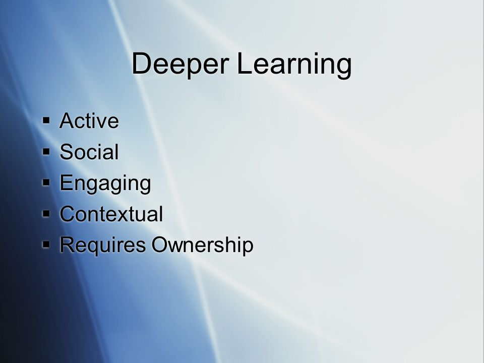 Deeper Learning  Active  Social  Engaging  Contextual  Requires Ownership  Active  Social  Engaging  Contextual  Requires Ownership