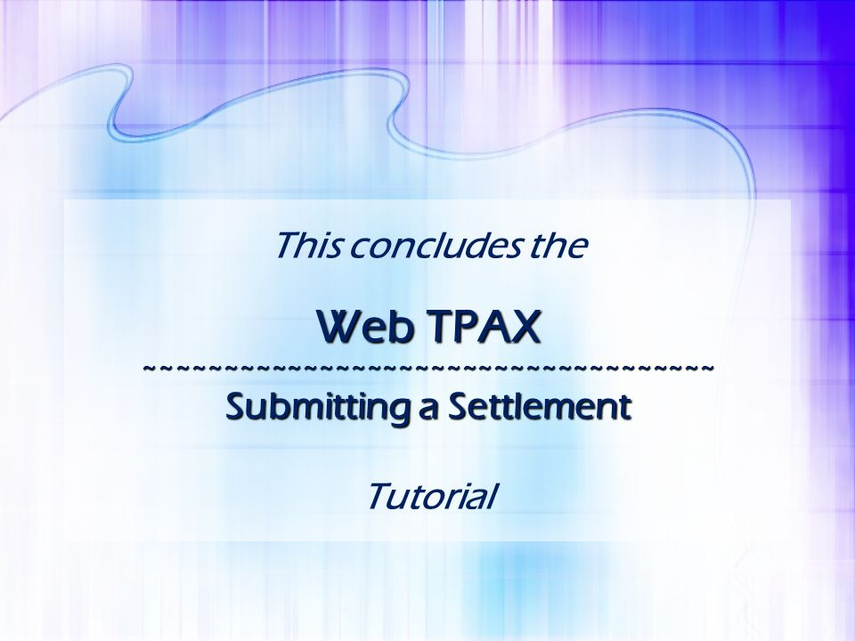 Web TPAX ~~~~~~~~~~~~~~~~~~~~~~~~~~~~~~~~~~~~ Submitting a Settlement This concludes the Web TPAX ~~~~~~~~~~~~~~~~~~~~~~~~~~~~~~~~~~~~ Submitting a Se