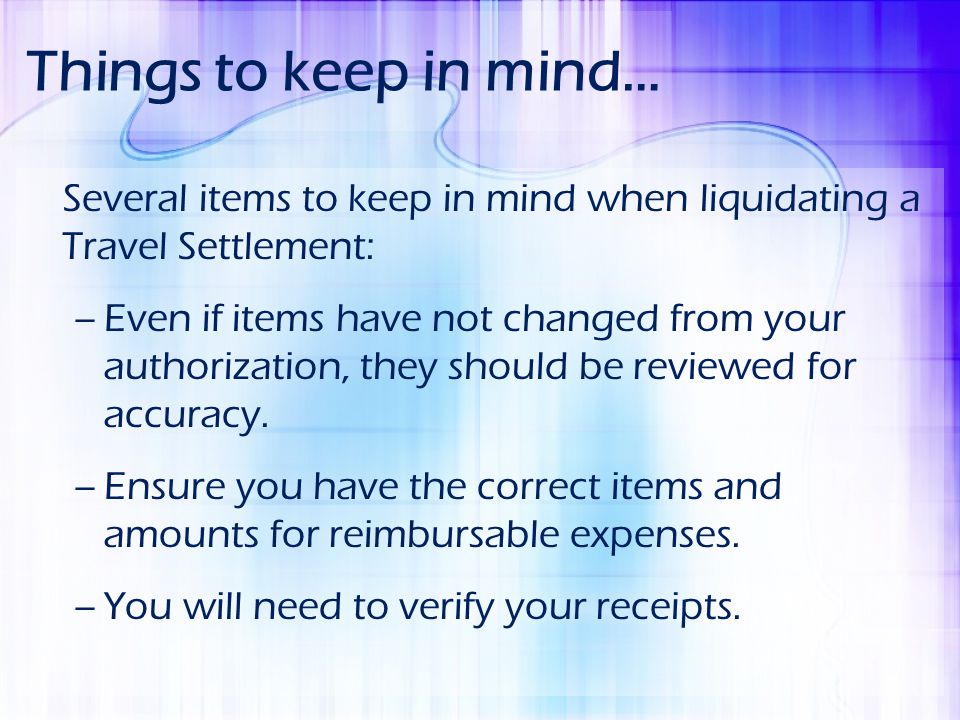 Things to keep in mind… Several items to keep in mind when liquidating a Travel Settlement: –Even if items have not changed from your authorization, t