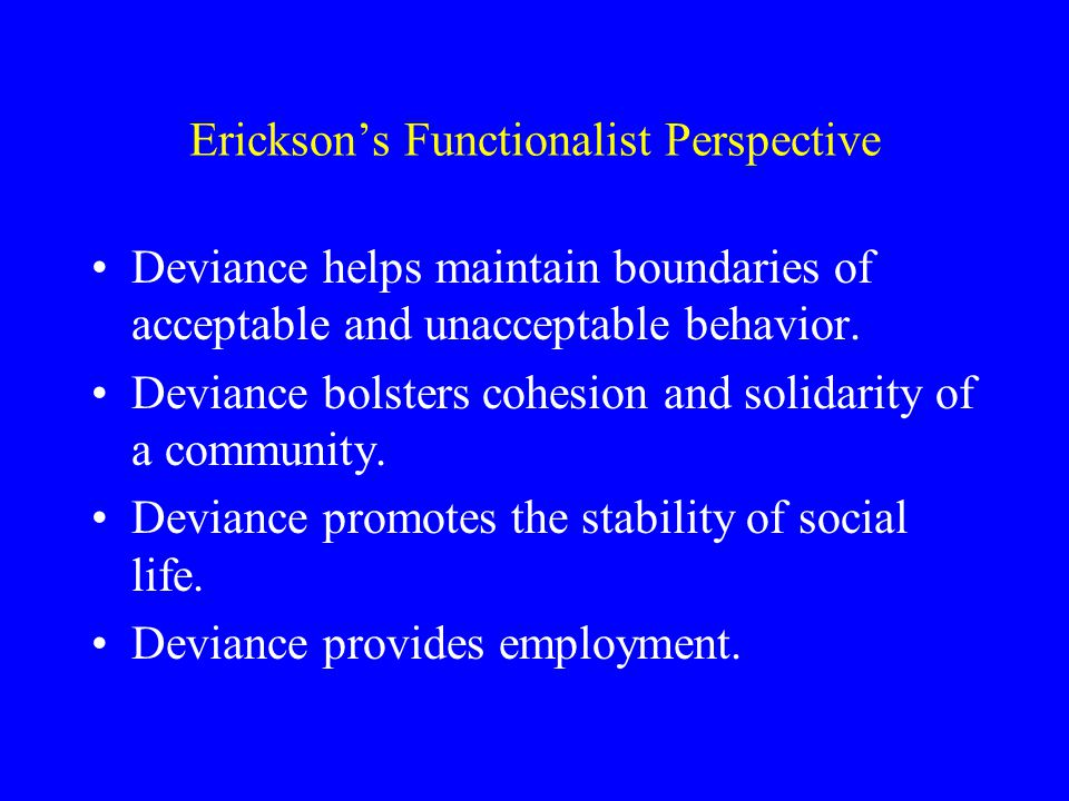 Erickson's Functionalist Perspective Deviance helps maintain boundaries of acceptable and unacceptable behavior.
