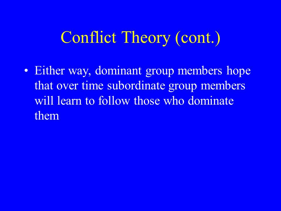 Conflict Theory (cont.) Either way, dominant group members hope that over time subordinate group members will learn to follow those who dominate them