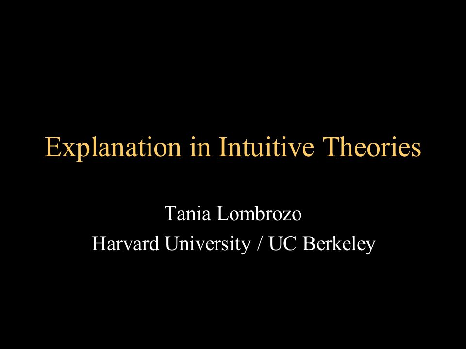 Explanation in Intuitive Theories Tania Lombrozo Harvard University / UC Berkeley