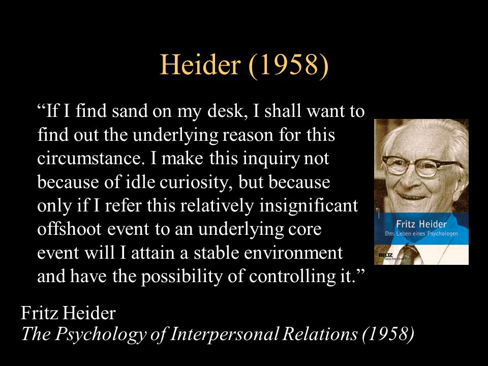 Heider (1958) If I find sand on my desk, I shall want to find out the underlying reason for this circumstance.