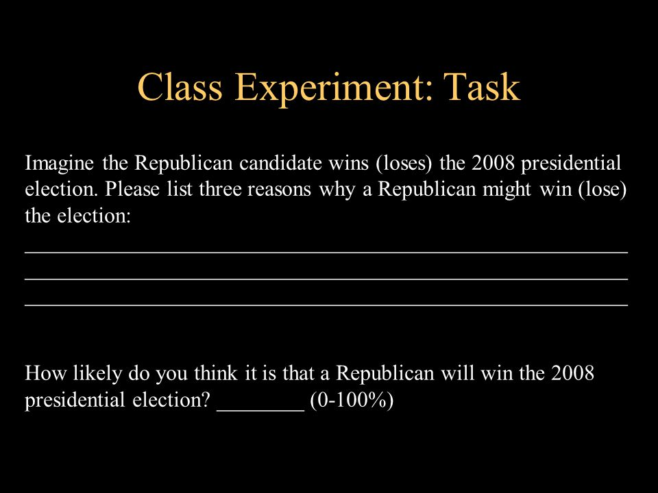 Class Experiment: Task Imagine the Republican candidate wins (loses) the 2008 presidential election.