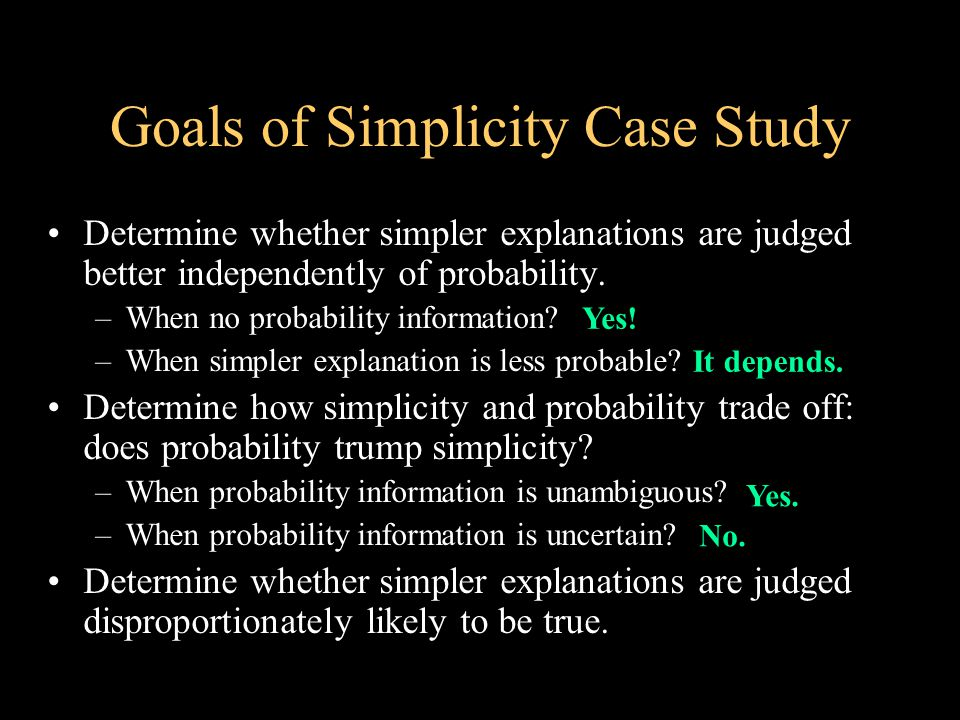 Goals of Simplicity Case Study Determine whether simpler explanations are judged better independently of probability.