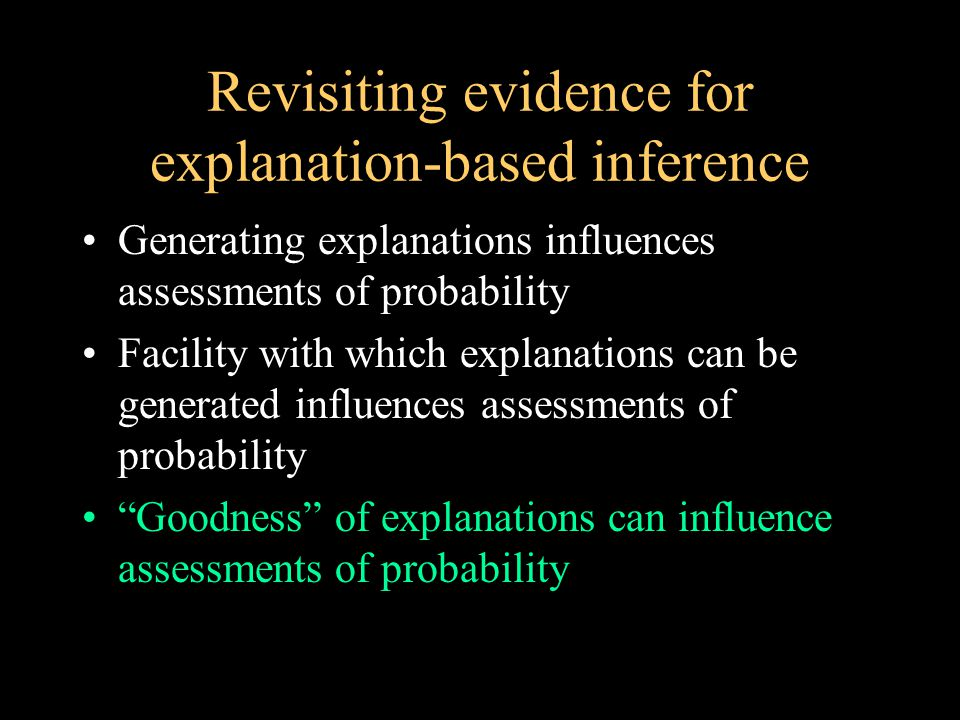 Revisiting evidence for explanation-based inference Generating explanations influences assessments of probability Facility with which explanations can be generated influences assessments of probability Goodness of explanations can influence assessments of probability