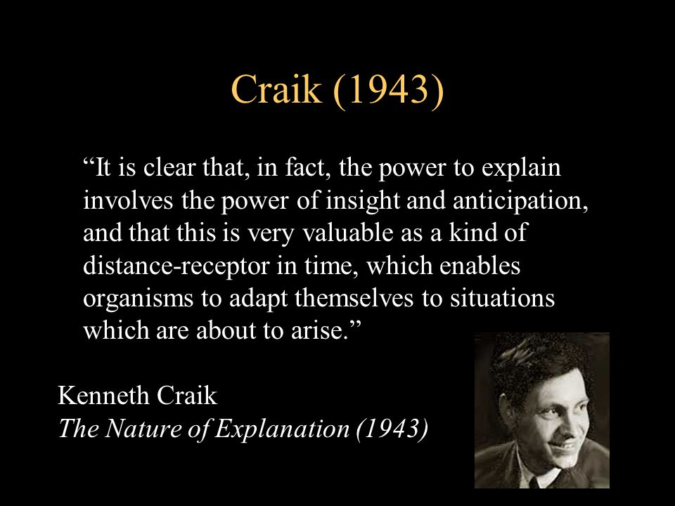 Craik (1943) It is clear that, in fact, the power to explain involves the power of insight and anticipation, and that this is very valuable as a kind of distance-receptor in time, which enables organisms to adapt themselves to situations which are about to arise. Kenneth Craik The Nature of Explanation (1943)