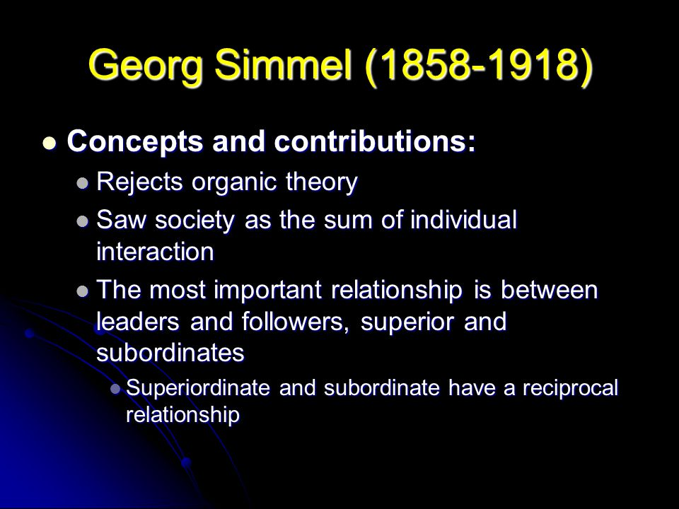 Georg Simmel (1858-1918) Concepts and contributions: Concepts and contributions: Rejects organic theory Rejects organic theory Saw society as the sum