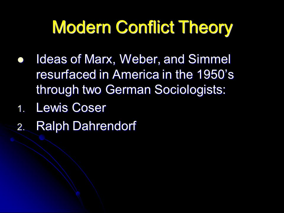 Modern Conflict Theory Ideas of Marx, Weber, and Simmel resurfaced in America in the 1950's through two German Sociologists: Ideas of Marx, Weber, and