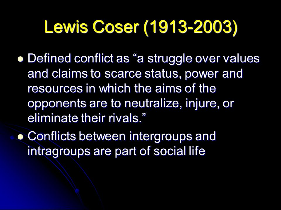 """Lewis Coser (1913-2003) Defined conflict as """"a struggle over values and claims to scarce status, power and resources in which the aims of the opponent"""