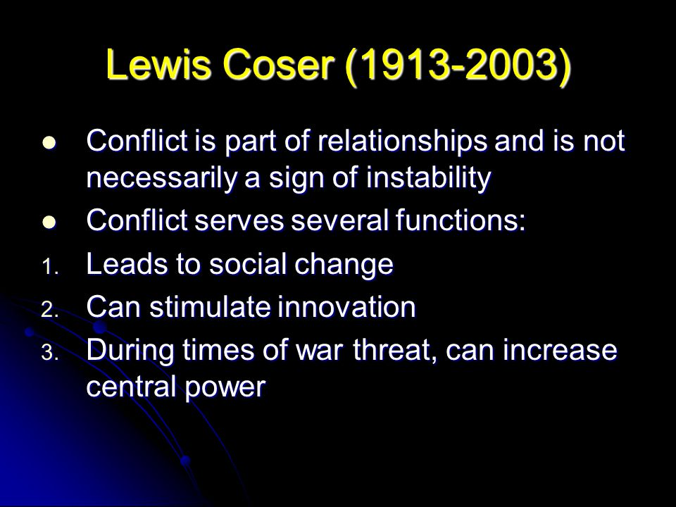 Lewis Coser (1913-2003) Conflict is part of relationships and is not necessarily a sign of instability Conflict is part of relationships and is not ne
