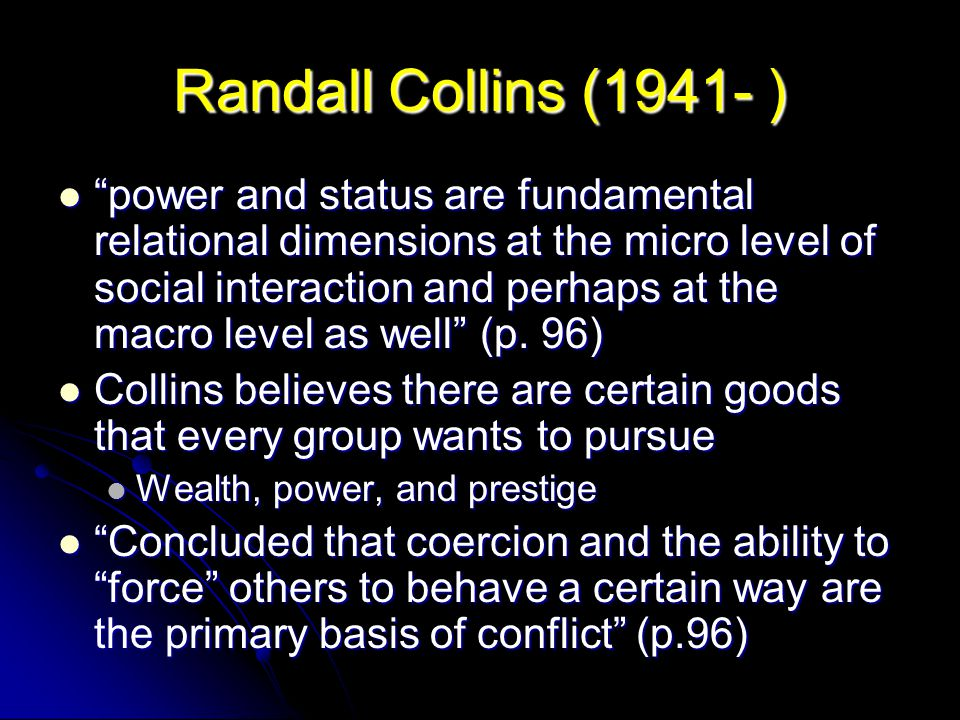 """Randall Collins (1941- ) """"power and status are fundamental relational dimensions at the micro level of social interaction and perhaps at the macro lev"""