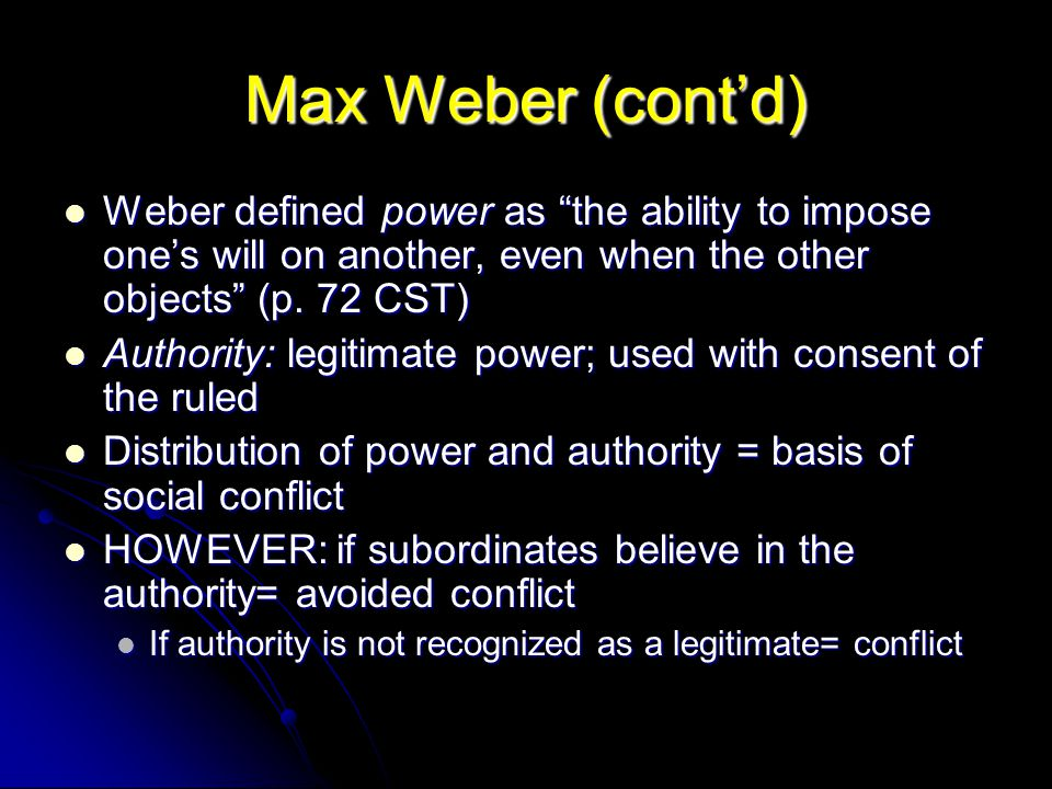 """Max Weber (cont'd) Weber defined power as """"the ability to impose one's will on another, even when the other objects"""" (p. 72 CST) Weber defined power a"""