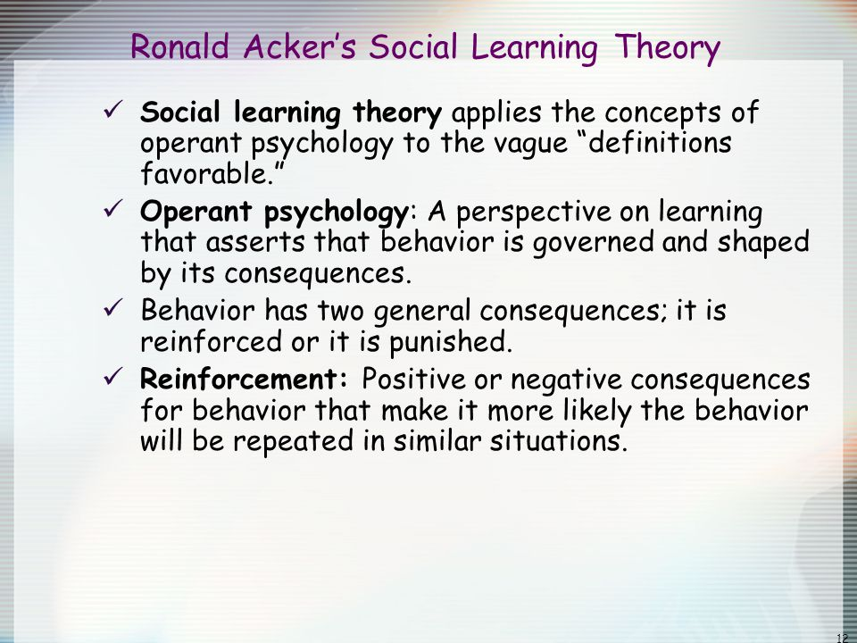 """12 Ronald Acker's Social Learning Theory Social learning theory applies the concepts of operant psychology to the vague """"definitions favorable."""" Opera"""