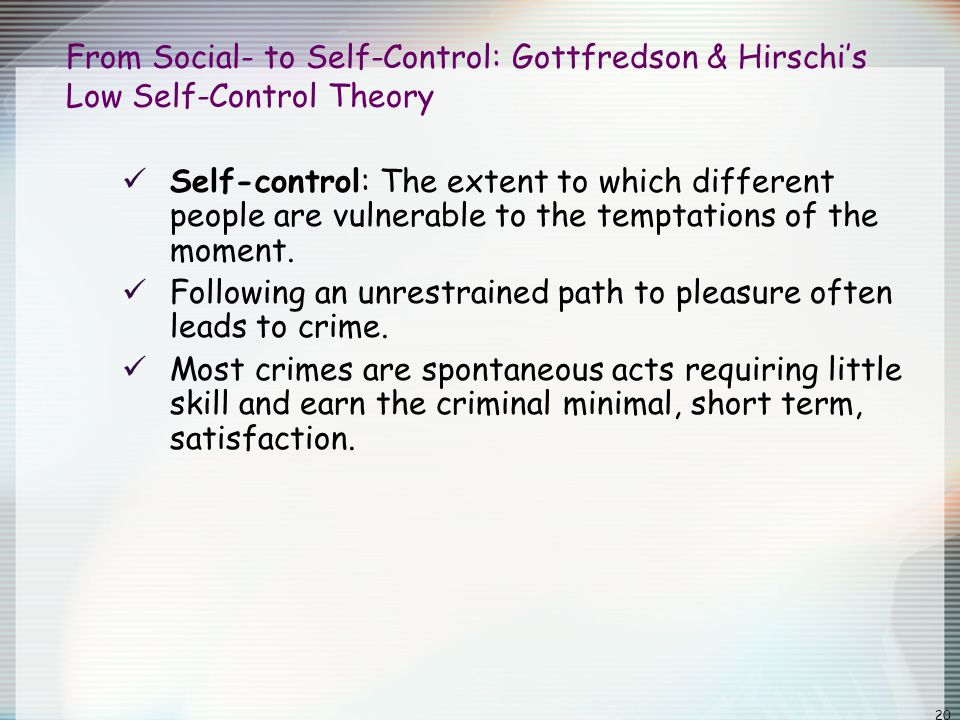 20 From Social- to Self-Control: Gottfredson & Hirschi's Low Self-Control Theory Self-control: The extent to which different people are vulnerable to