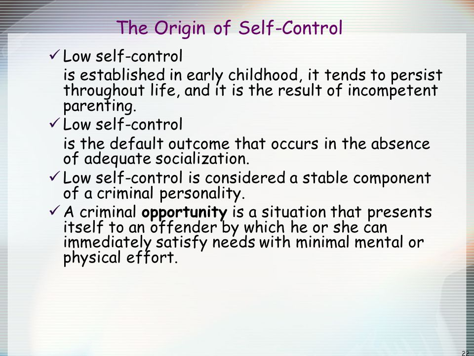 22 The Origin of Self-Control Low self-control is established in early childhood, it tends to persist throughout life, and it is the result of incompe