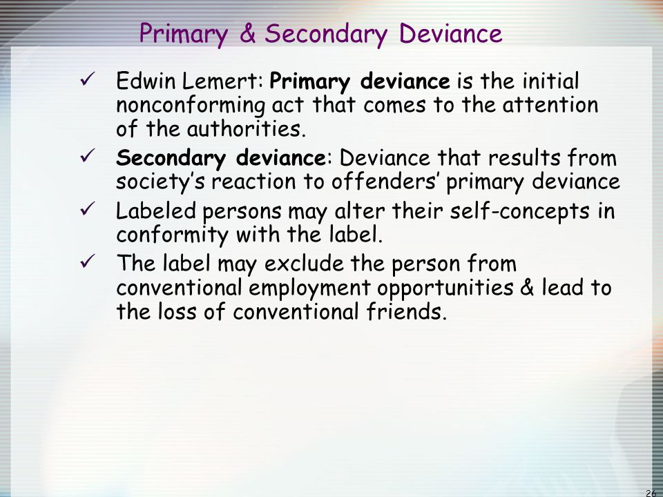 26 Primary & Secondary Deviance Edwin Lemert: Primary deviance is the initial nonconforming act that comes to the attention of the authorities. Second