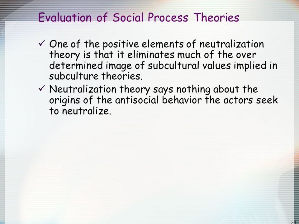 33 Evaluation of Social Process Theories One of the positive elements of neutralization theory is that it eliminates much of the over determined image