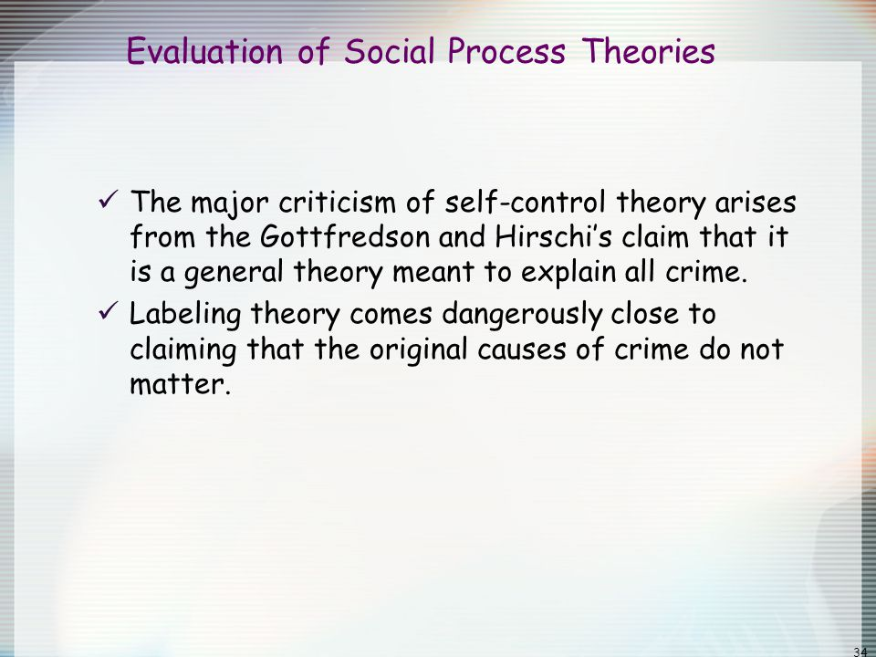 34 Evaluation of Social Process Theories The major criticism of self-control theory arises from the Gottfredson and Hirschi's claim that it is a gener