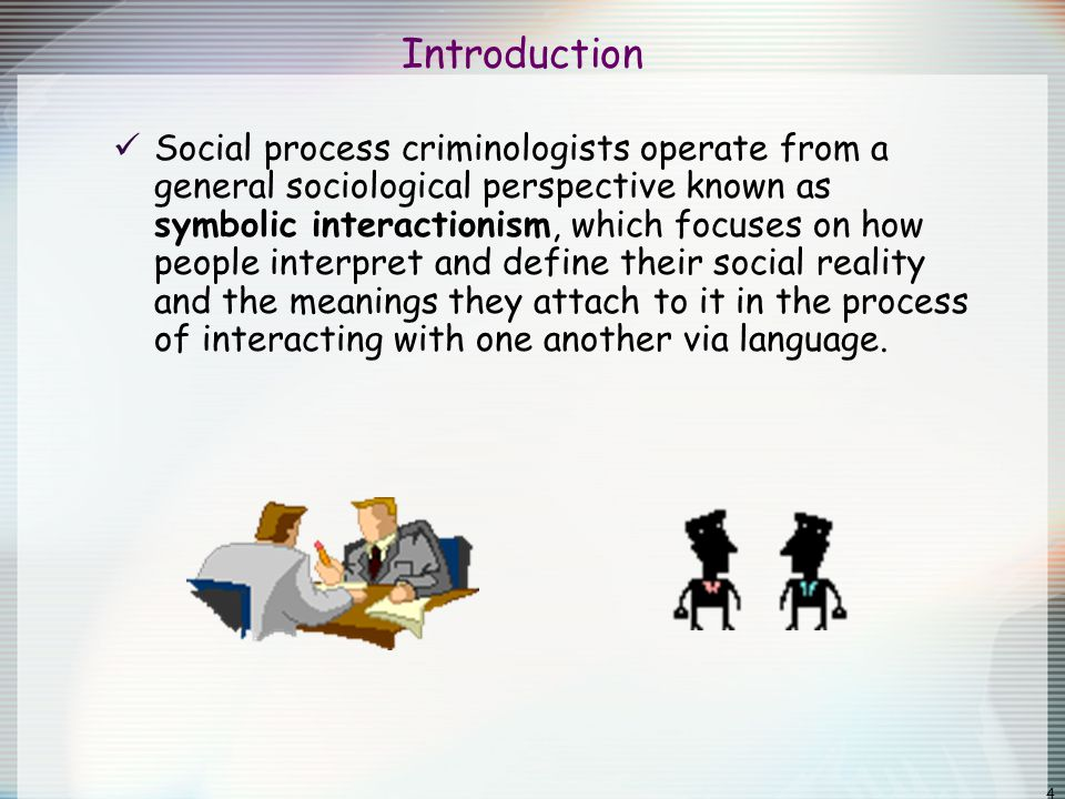4 Introduction Social process criminologists operate from a general sociological perspective known as symbolic interactionism, which focuses on how pe