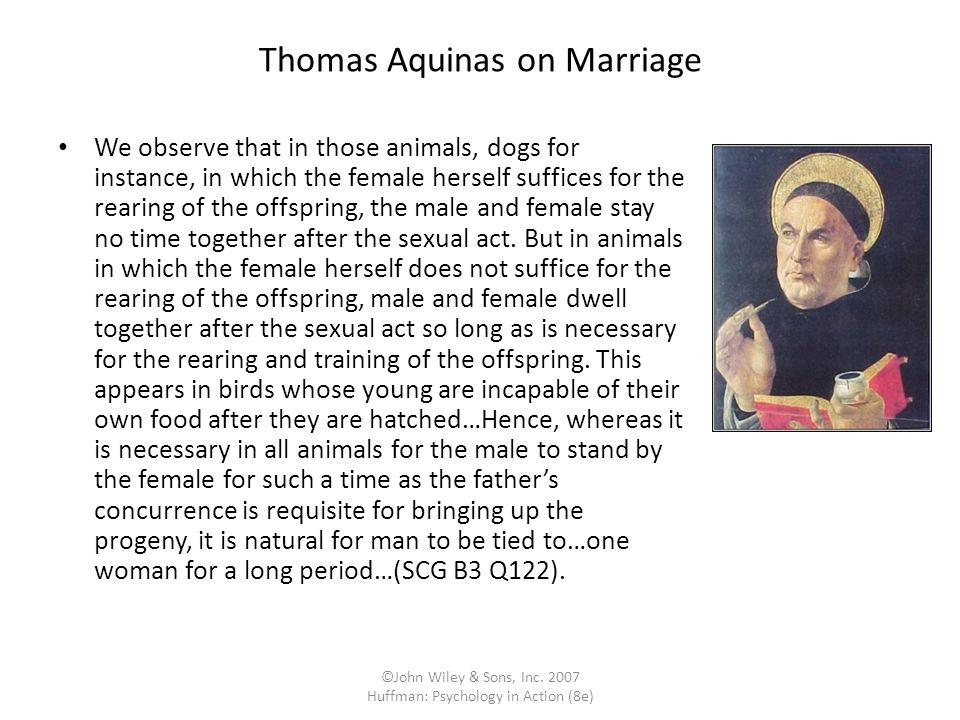 ©John Wiley & Sons, Inc. 2007 Huffman: Psychology in Action (8e) Thomas Aquinas on Marriage We observe that in those animals, dogs for instance, in wh