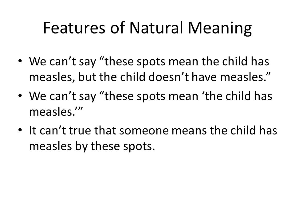 "Features of Natural Meaning We can't say ""these spots mean the child has measles, but the child doesn't have measles."" We can't say ""these spots mean"