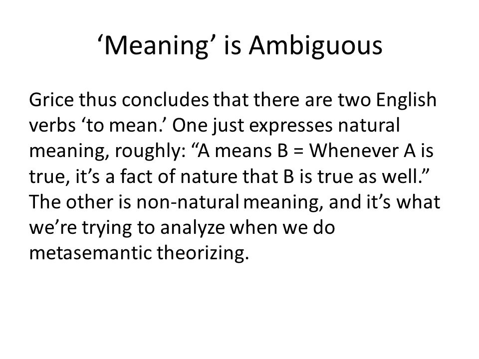 "'Meaning' is Ambiguous Grice thus concludes that there are two English verbs 'to mean.' One just expresses natural meaning, roughly: ""A means B = When"