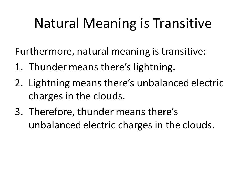 Natural Meaning is Transitive Furthermore, natural meaning is transitive: 1.Thunder means there's lightning. 2.Lightning means there's unbalanced elec