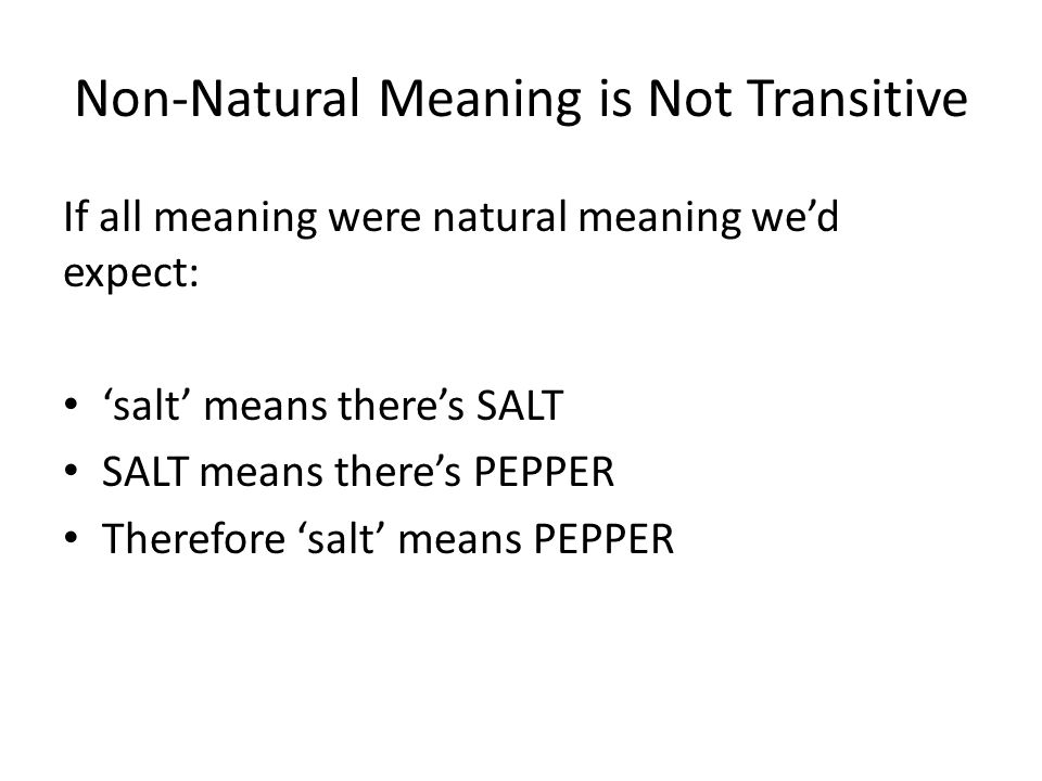 Non-Natural Meaning is Not Transitive If all meaning were natural meaning we'd expect: 'salt' means there's SALT SALT means there's PEPPER Therefore '