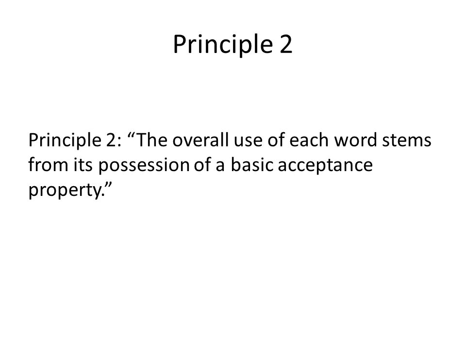 "Principle 2 Principle 2: ""The overall use of each word stems from its possession of a basic acceptance property."""