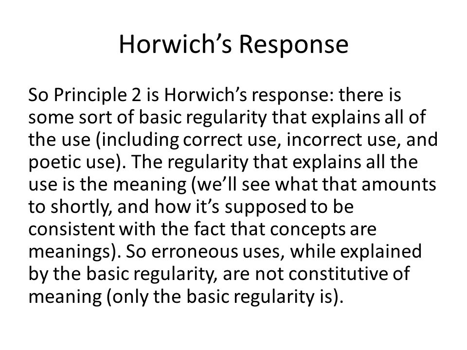 Horwich's Response So Principle 2 is Horwich's response: there is some sort of basic regularity that explains all of the use (including correct use, i