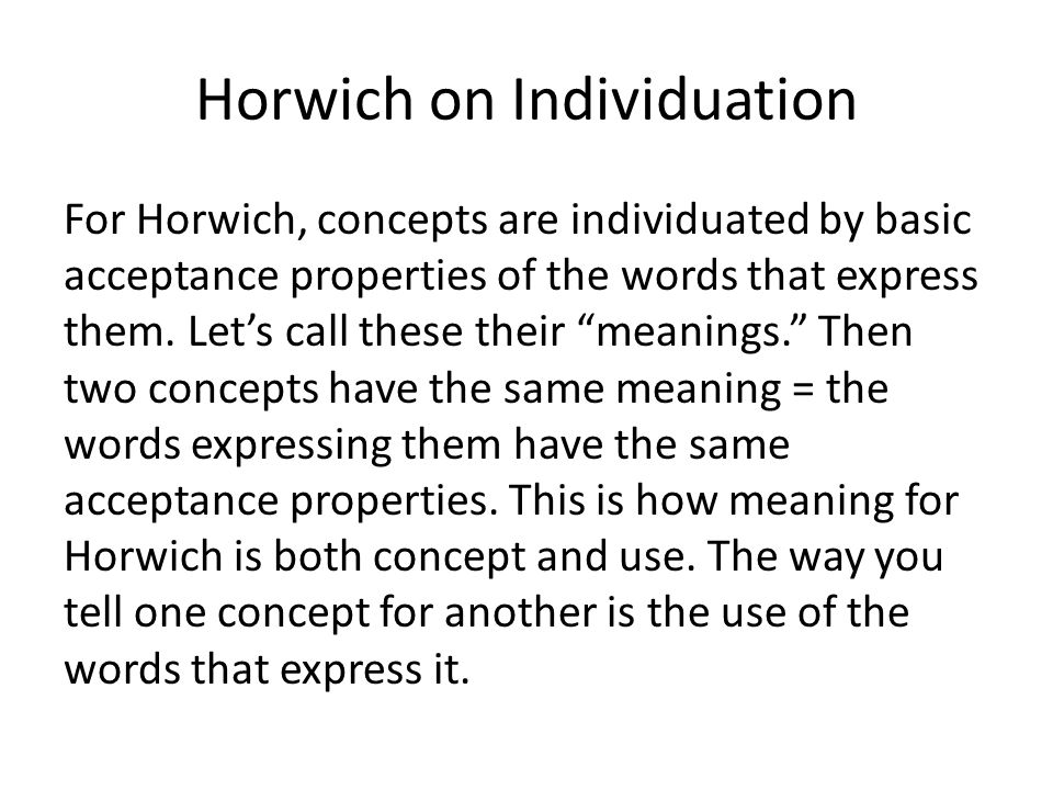 Horwich on Individuation For Horwich, concepts are individuated by basic acceptance properties of the words that express them. Let's call these their