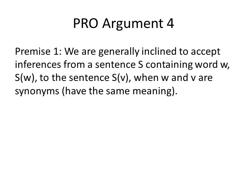 PRO Argument 4 Premise 1: We are generally inclined to accept inferences from a sentence S containing word w, S(w), to the sentence S(v), when w and v