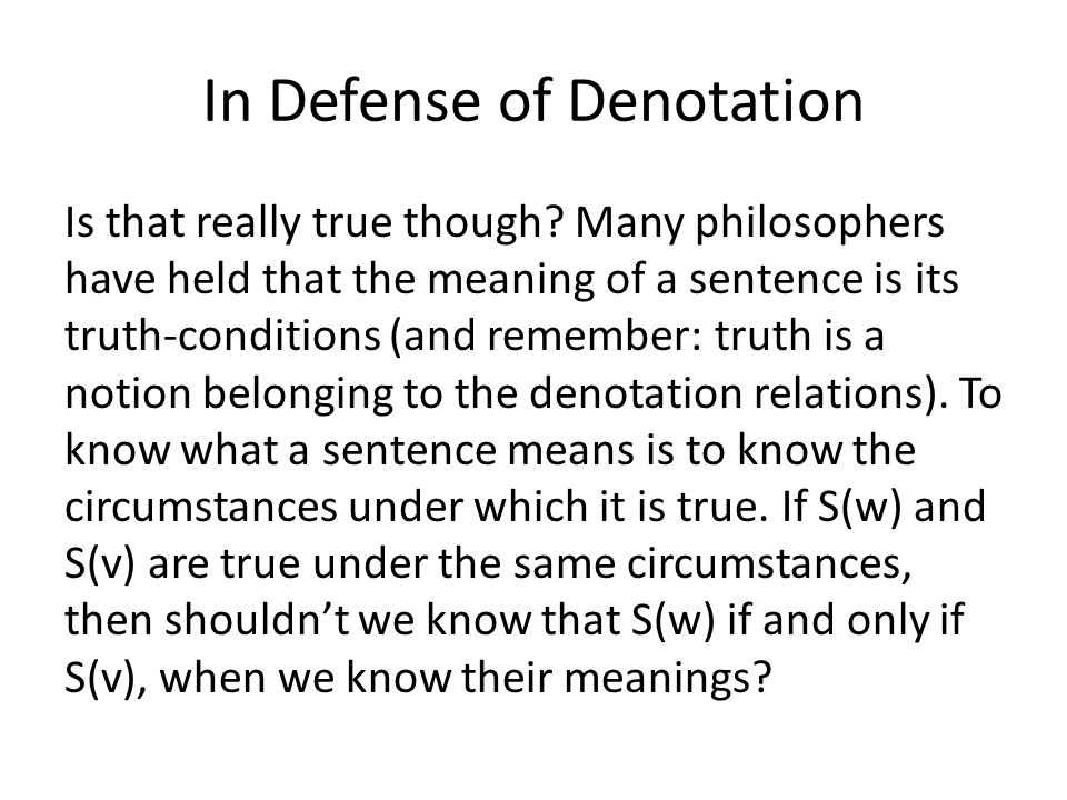 In Defense of Denotation Is that really true though? Many philosophers have held that the meaning of a sentence is its truth-conditions (and remember: