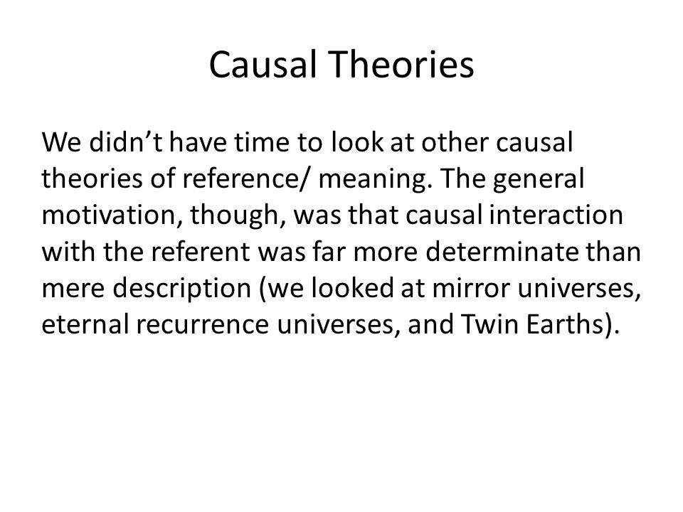 Causal Theories We didn't have time to look at other causal theories of reference/ meaning. The general motivation, though, was that causal interactio